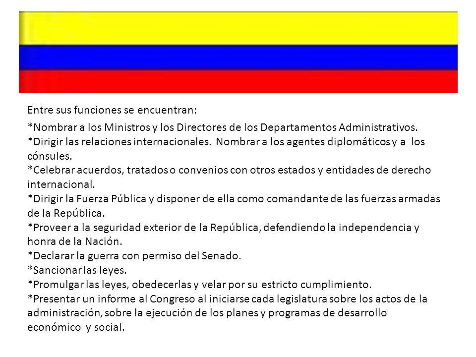 Entre sus funciones se encuentran: *Nombrar a los Ministros y los Directores de los Departamentos Administrativos. *Dirigir las relaciones internacion