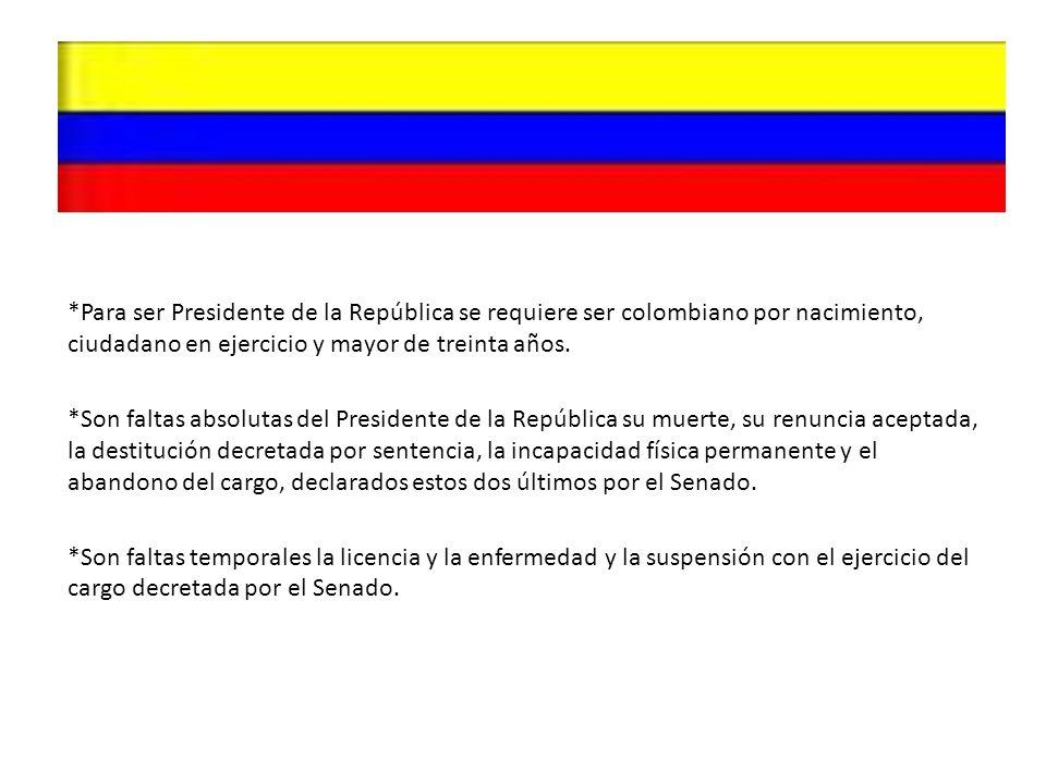 *Para ser Presidente de la República se requiere ser colombiano por nacimiento, ciudadano en ejercicio y mayor de treinta años. *Son faltas absolutas