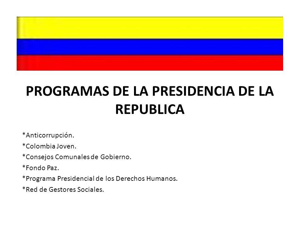 PROGRAMAS DE LA PRESIDENCIA DE LA REPUBLICA *Anticorrupción. *Colombia Joven. *Consejos Comunales de Gobierno. *Fondo Paz. *Programa Presidencial de l