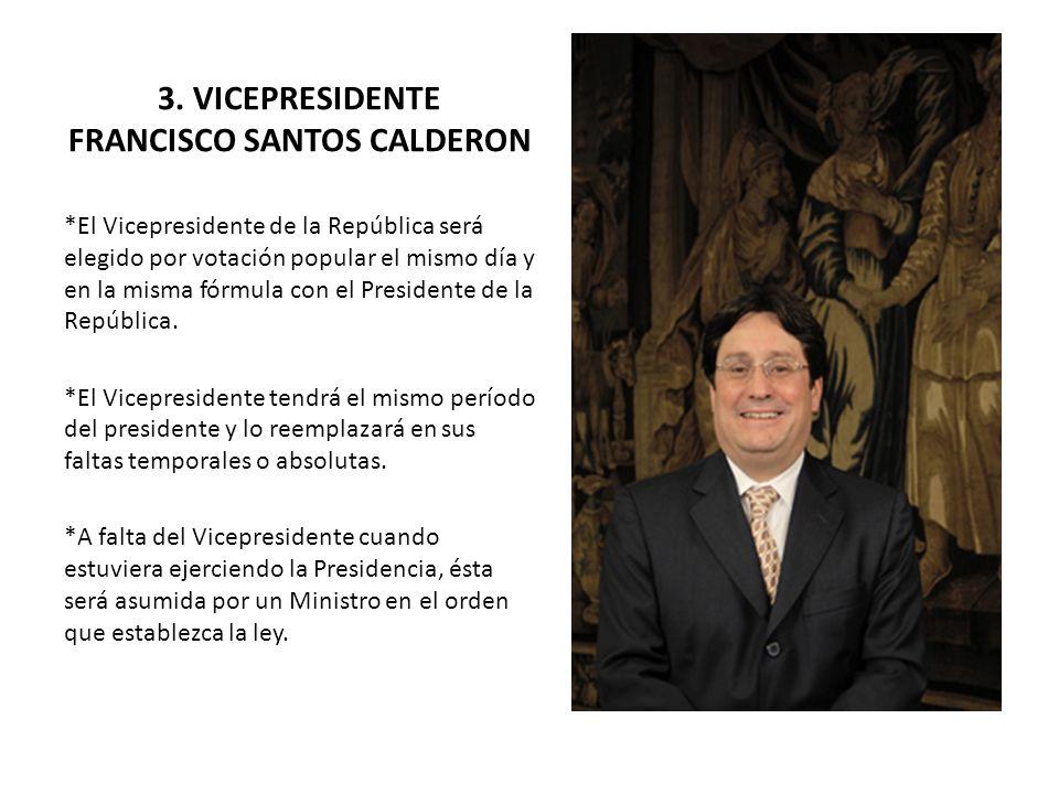 3. VICEPRESIDENTE FRANCISCO SANTOS CALDERON *El Vicepresidente de la República será elegido por votación popular el mismo día y en la misma fórmula co