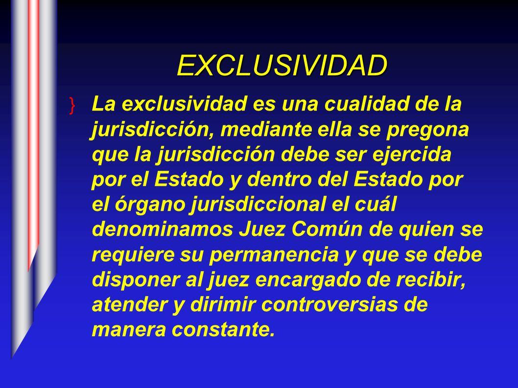 EXCLUSIVIDAD La exclusividad es una cualidad de la jurisdicción, mediante ella se pregona que la jurisdicción debe ser ejercida por el Estado y dentro