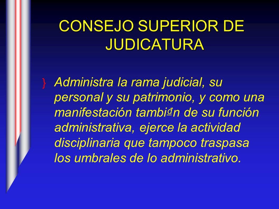 CONSEJO SUPERIOR DE JUDICATURA Administra la rama judicial, su personal y su patrimonio, y como una manifestación tambin de su función administrativa,
