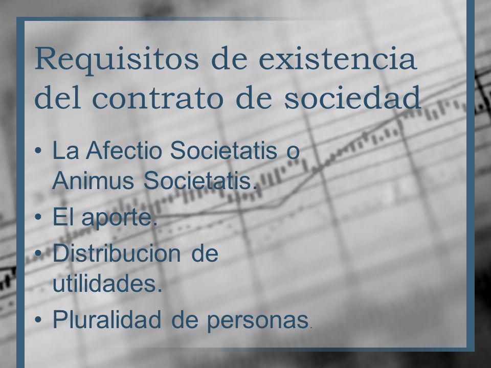 Requisitos de existencia del contrato de sociedad La Afectio Societatis o Animus Societatis. El aporte. Distribucion de utilidades. Pluralidad de pers