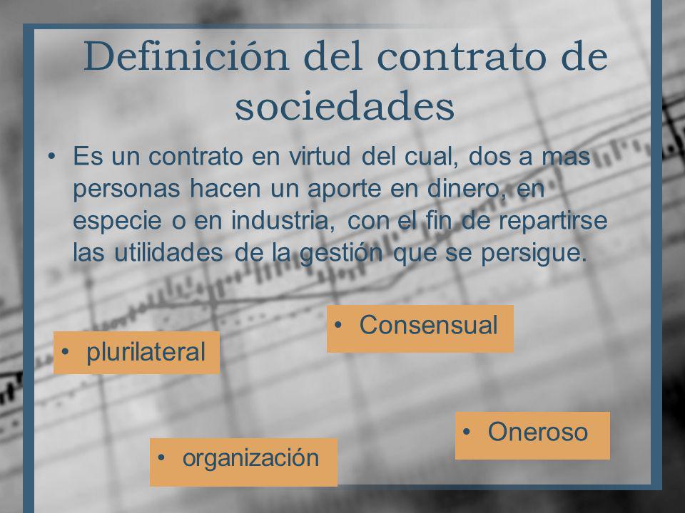 Definición del contrato de sociedades Es un contrato en virtud del cual, dos a mas personas hacen un aporte en dinero, en especie o en industria, con