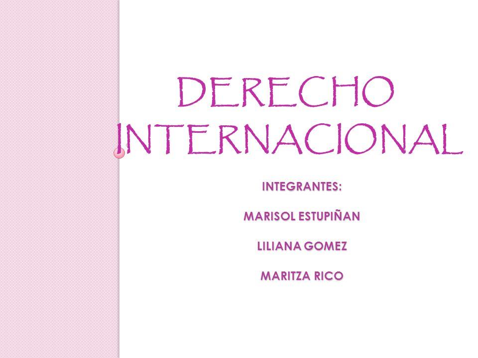 INTEGRANTES: MARISOL ESTUPIÑAN LILIANA GOMEZ MARITZA RICO DERECHO INTERNACIONAL