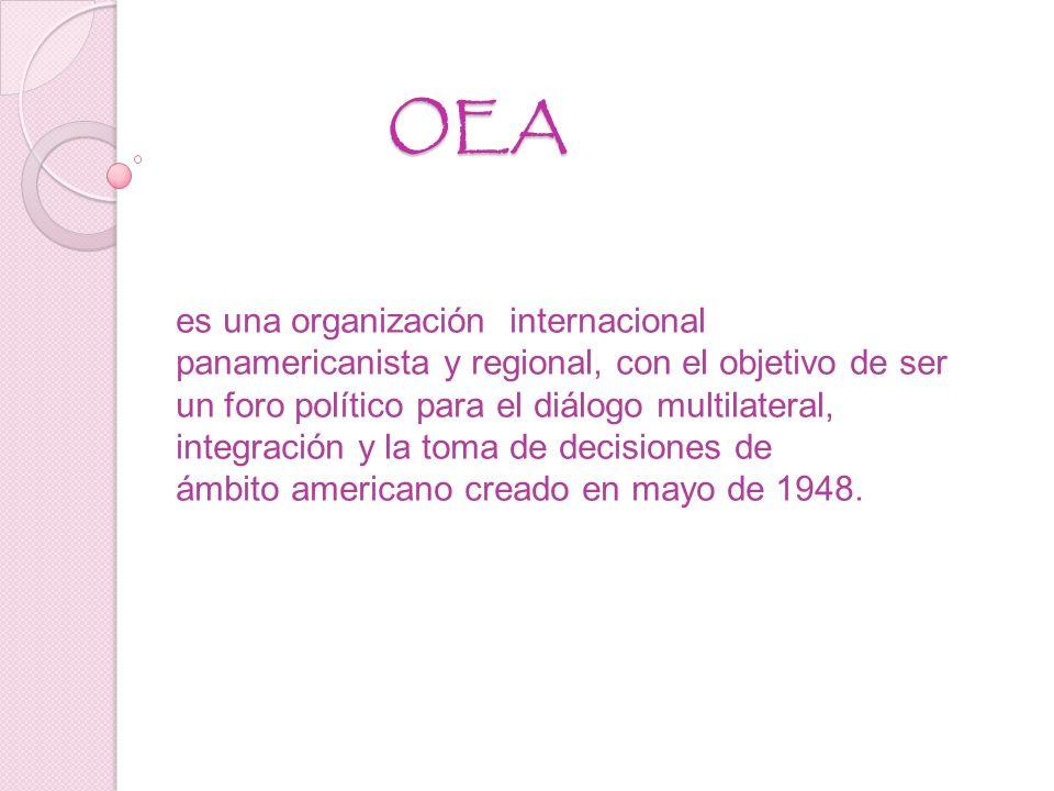 OEA es una organización internacional panamericanista y regional, con el objetivo de ser un foro político para el diálogo multilateral, integración y la toma de decisiones de ámbito americano creado en mayo de 1948.