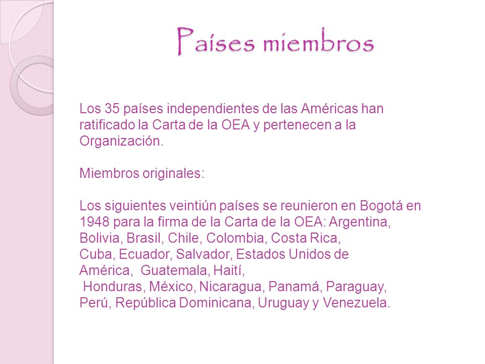 Países miembros Los 35 países independientes de las Américas han ratificado la Carta de la OEA y pertenecen a la Organización.