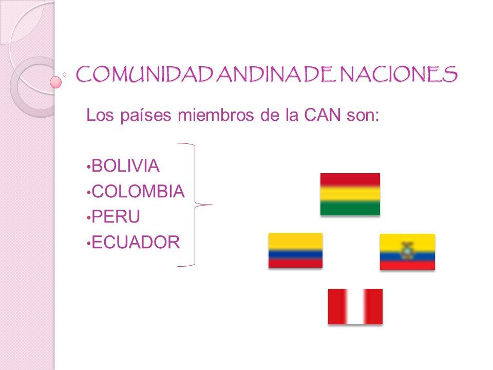 COMUNIDAD ANDINA DE NACIONES Los países miembros de la CAN son: BOLIVIA COLOMBIA PERU ECUADOR