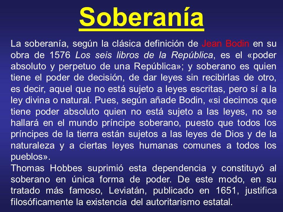 Soberanía La soberanía, según la clásica definición de Jean Bodin en su obra de 1576 Los seis libros de la República, es el «poder absoluto y perpetuo