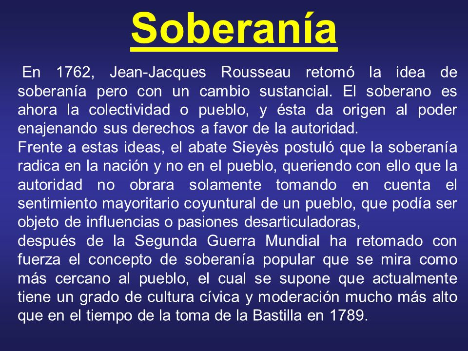 Soberanía En 1762, Jean-Jacques Rousseau retomó la idea de soberanía pero con un cambio sustancial. El soberano es ahora la colectividad o pueblo, y é