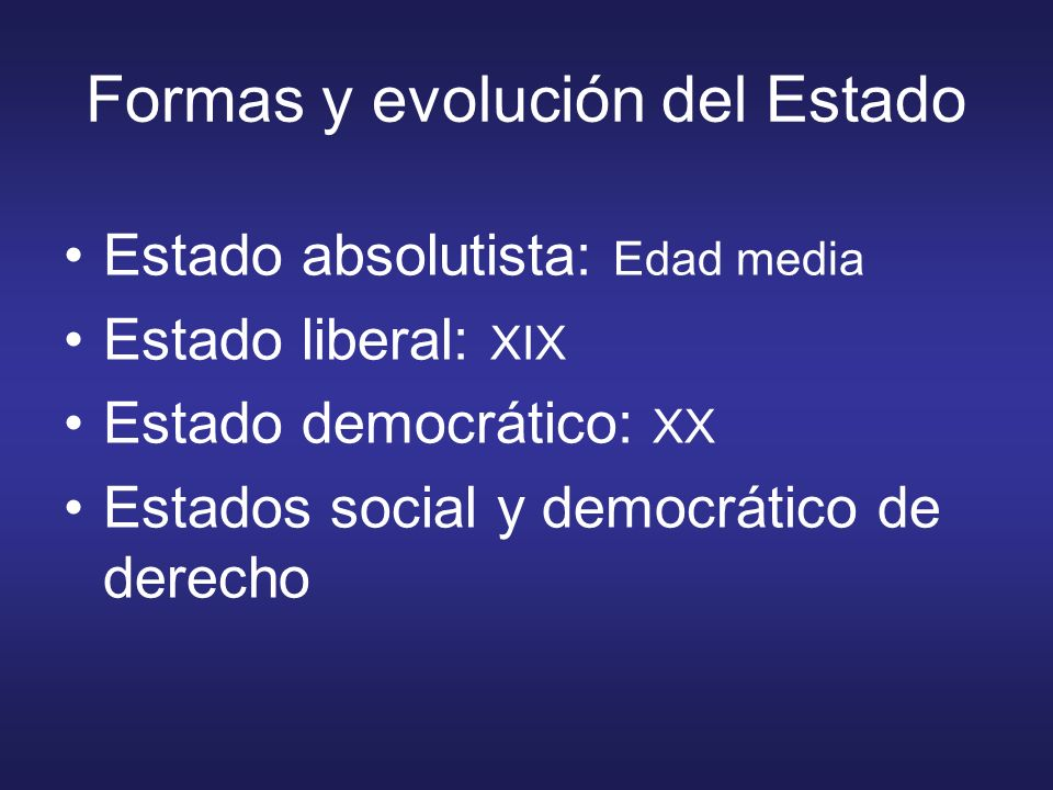 Formas y evolución del Estado Estado absolutista: Edad media Estado liberal: XIX Estado democrático: XX Estados social y democrático de derecho