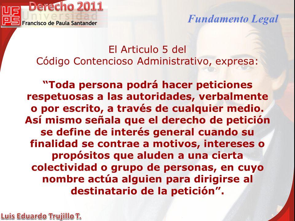 Fundamento Legal El Articulo 5 del Código Contencioso Administrativo, expresa: Toda persona podrá hacer peticiones respetuosas a las autoridades, verb