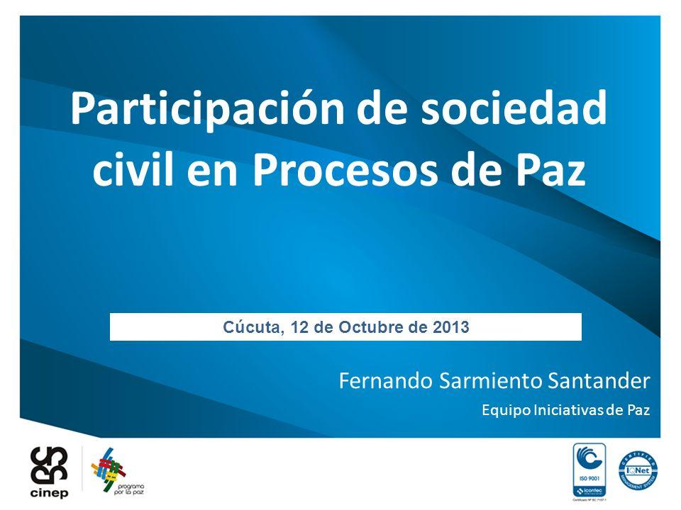 Participación de sociedad civil en Procesos de Paz Fernando Sarmiento Santander Equipo Iniciativas de Paz Cúcuta, 12 de Octubre de 2013
