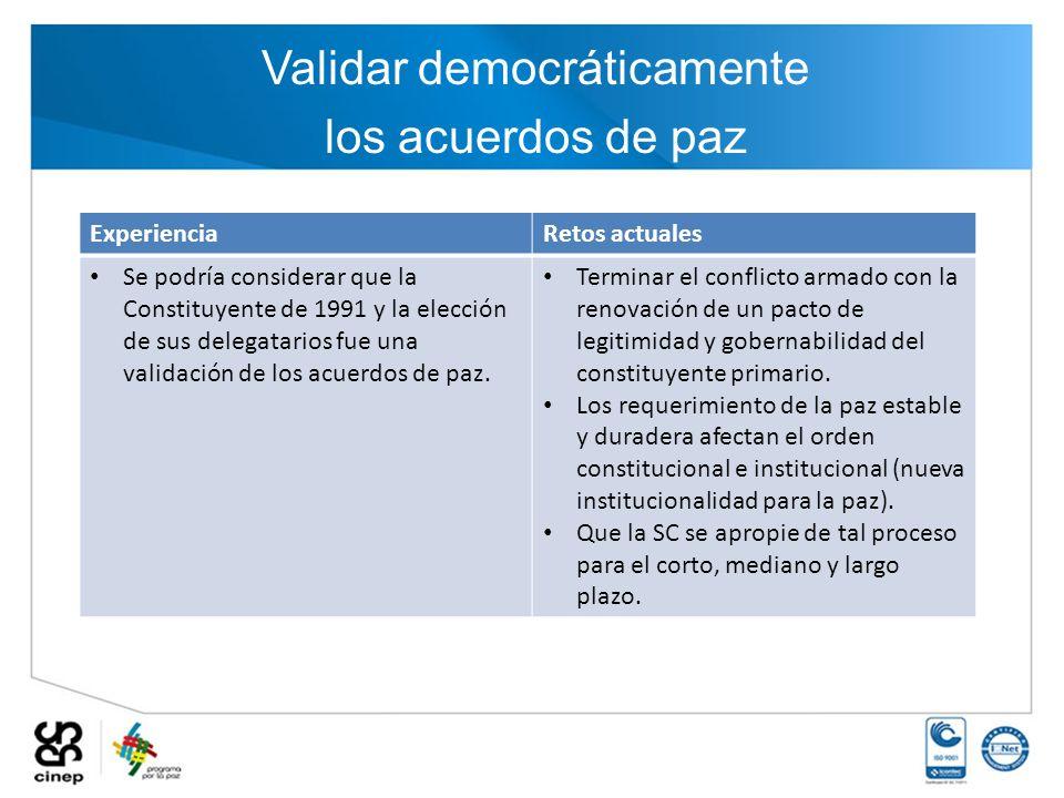 Validar democráticamente los acuerdos de paz ExperienciaRetos actuales Se podría considerar que la Constituyente de 1991 y la elección de sus delegata