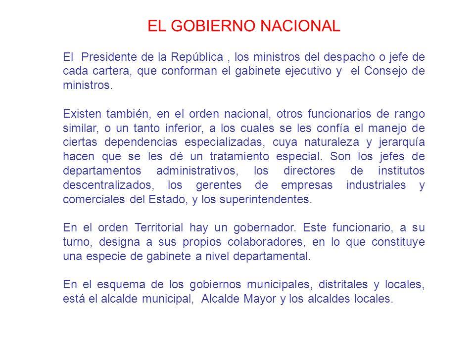 EL GOBIERNO NACIONAL El Presidente de la República, los ministros del despacho o jefe de cada cartera, que conforman el gabinete ejecutivo y el Consej