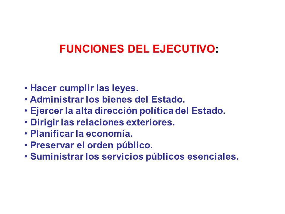 FUNCIONES DEL EJECUTIVO: Hacer cumplir las leyes. Administrar los bienes del Estado. Ejercer la alta dirección política del Estado. Dirigir las relaci