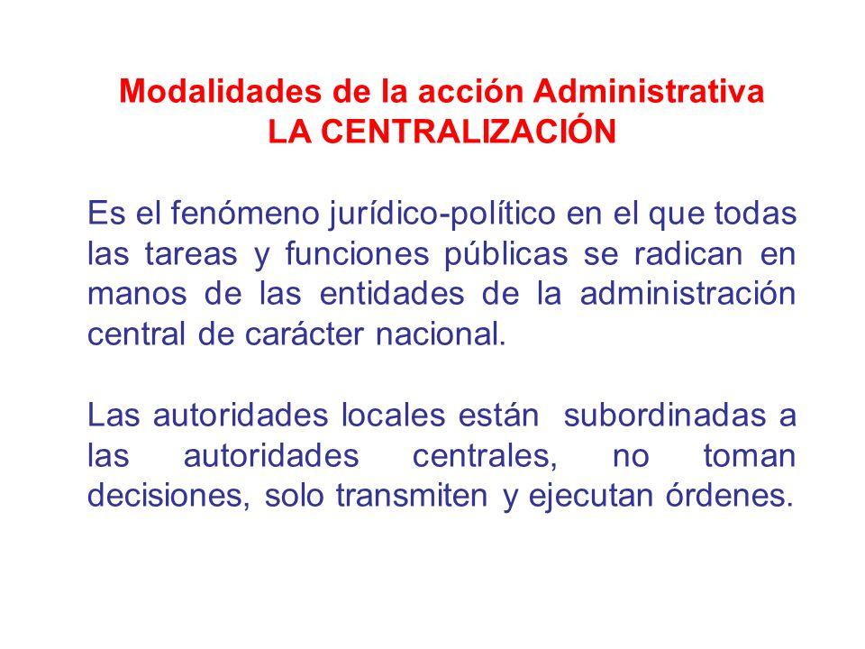 Modalidades de la acción Administrativa LA CENTRALIZACIÓN Es el fenómeno jurídico-político en el que todas las tareas y funciones públicas se radican