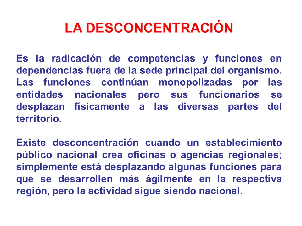 LA DESCONCENTRACIÓN Es la radicación de competencias y funciones en dependencias fuera de la sede principal del organismo. Las funciones continúan mon