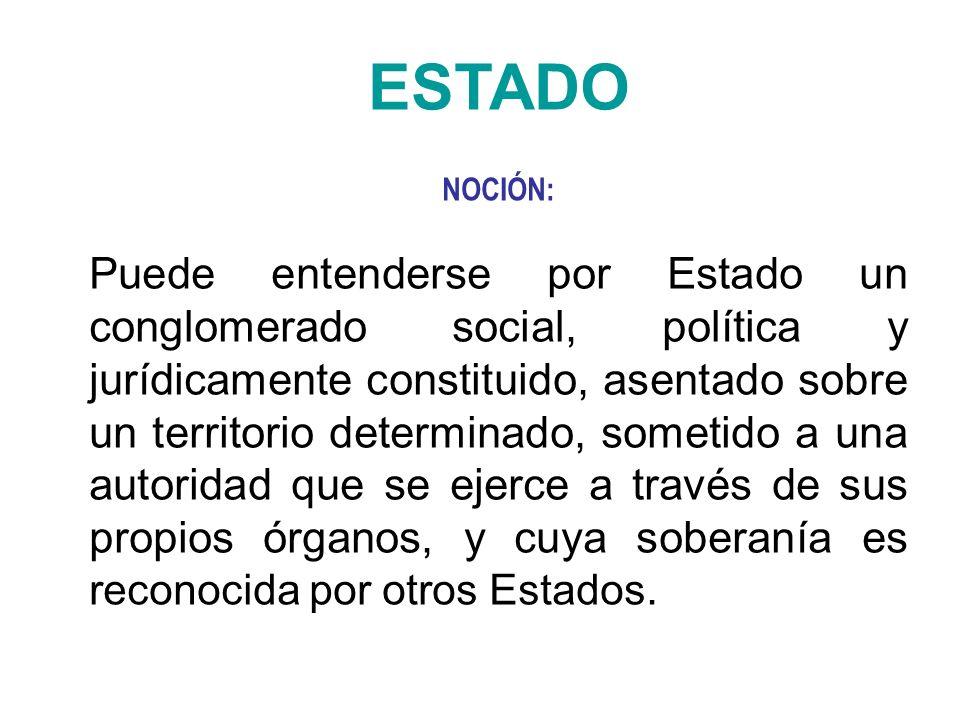 ESTADO NOCIÓN: Puede entenderse por Estado un conglomerado social, política y jurídicamente constituido, asentado sobre un territorio determinado, som