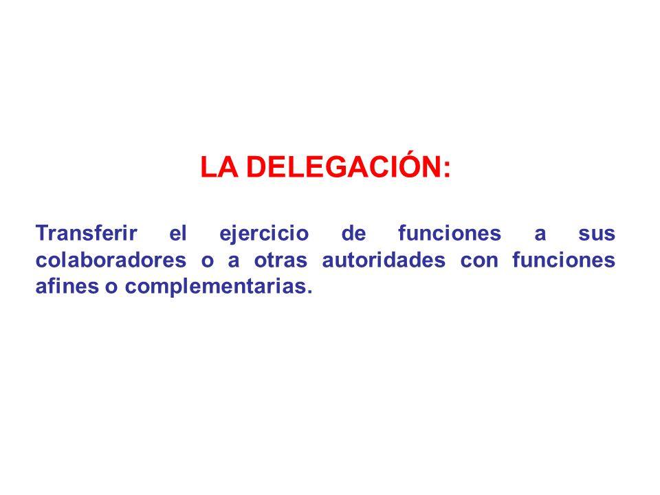 LA DELEGACIÓN: Transferir el ejercicio de funciones a sus colaboradores o a otras autoridades con funciones afines o complementarias.