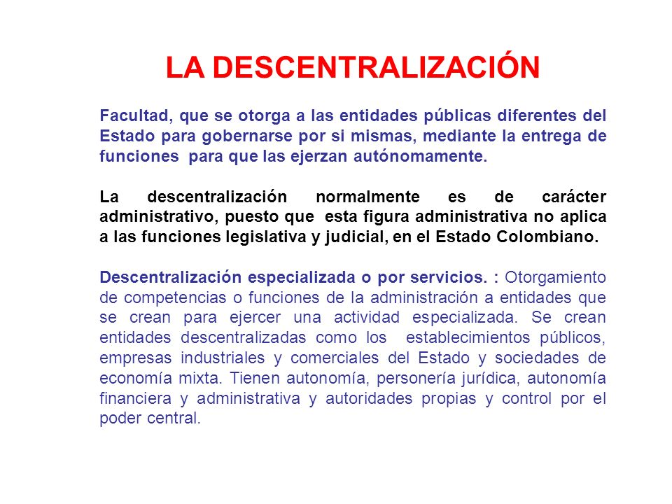 LA DESCENTRALIZACIÓN Facultad, que se otorga a las entidades públicas diferentes del Estado para gobernarse por si mismas, mediante la entrega de func