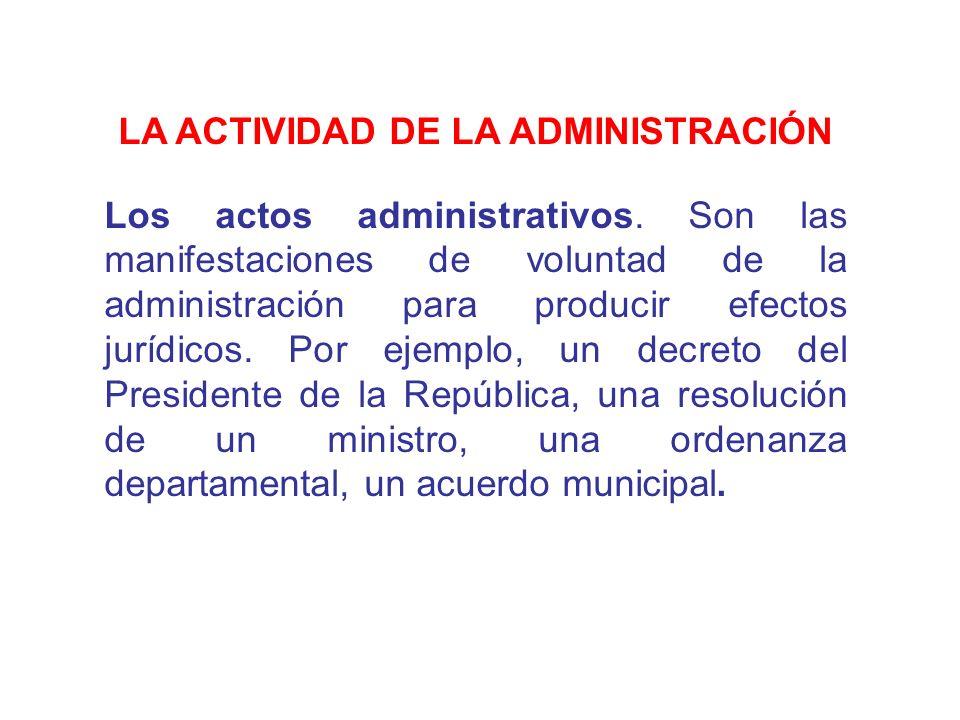 LA ACTIVIDAD DE LA ADMINISTRACIÓN Los actos administrativos. Son las manifestaciones de voluntad de la administración para producir efectos jurídicos.