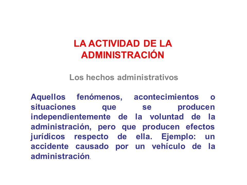 LA ACTIVIDAD DE LA ADMINISTRACIÓN Los hechos administrativos Aquellos fenómenos, acontecimientos o situaciones que se producen independientemente de l