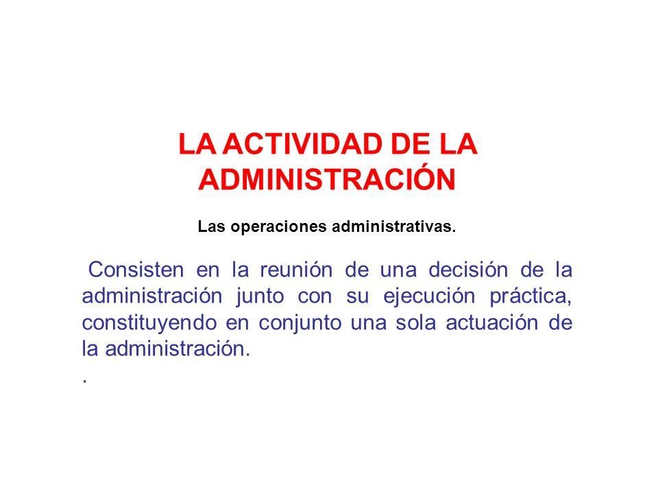 LA ACTIVIDAD DE LA ADMINISTRACIÓN Las operaciones administrativas. Consisten en la reunión de una decisión de la administración junto con su ejecución