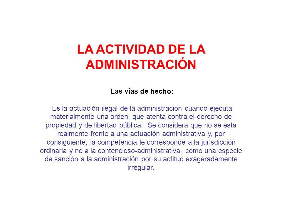 LA ACTIVIDAD DE LA ADMINISTRACIÓN Las vías de hecho: Es la actuación ilegal de la administración cuando ejecuta materialmente una orden, que atenta co