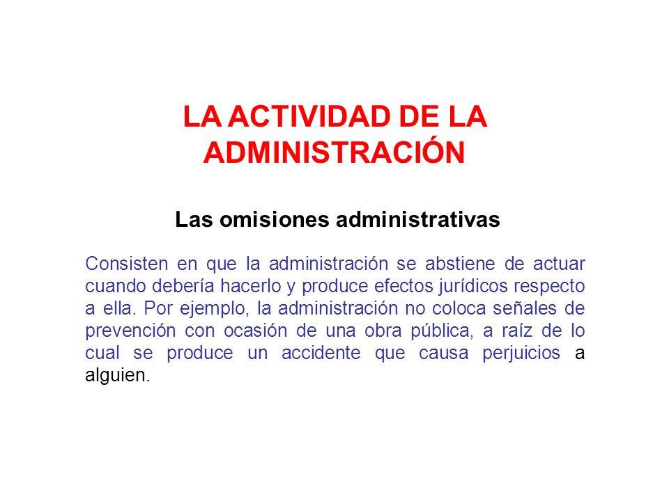 LA ACTIVIDAD DE LA ADMINISTRACIÓN Las omisiones administrativas Consisten en que la administración se abstiene de actuar cuando debería hacerlo y prod