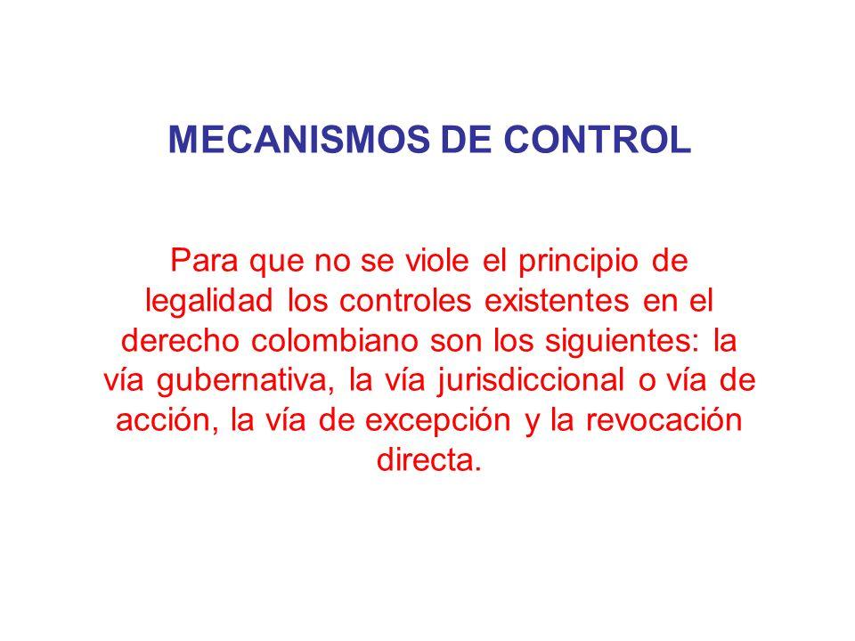 MECANISMOS DE CONTROL Para que no se viole el principio de legalidad los controles existentes en el derecho colombiano son los siguientes: la vía gube