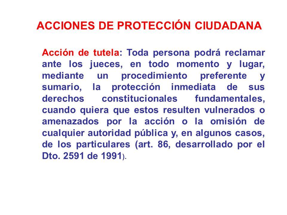 ACCIONES DE PROTECCIÓN CIUDADANA Acción de tutela: Toda persona podrá reclamar ante los jueces, en todo momento y lugar, mediante un procedimiento pre