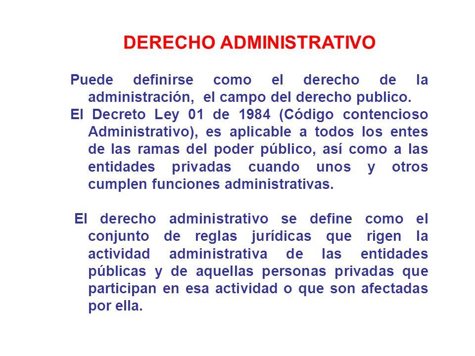 DERECHO ADMINISTRATIVO Puede definirse como el derecho de la administración, el campo del derecho publico. El Decreto Ley 01 de 1984 (Código contencio
