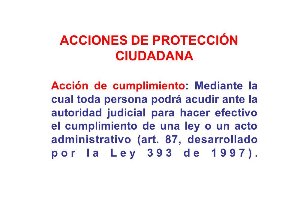 ACCIONES DE PROTECCIÓN CIUDADANA Acción de cumplimiento: Mediante la cual toda persona podrá acudir ante la autoridad judicial para hacer efectivo el