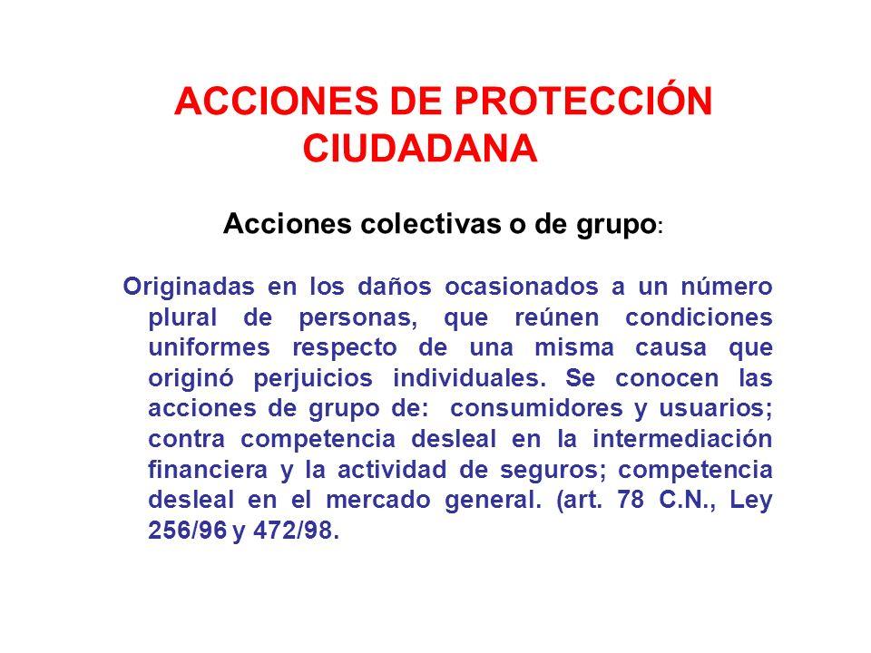 ACCIONES DE PROTECCIÓN CIUDADANA Acciones colectivas o de grupo : Originadas en los daños ocasionados a un número plural de personas, que reúnen condi