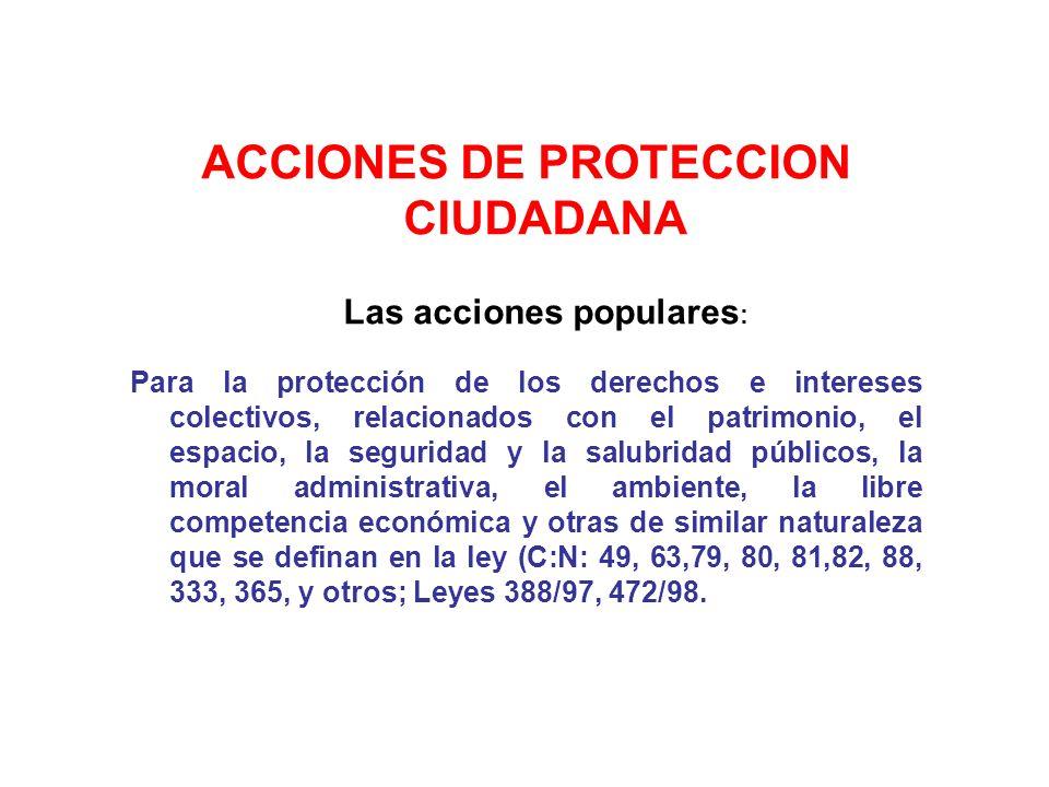 ACCIONES DE PROTECCION CIUDADANA Las acciones populares : Para la protección de los derechos e intereses colectivos, relacionados con el patrimonio, e