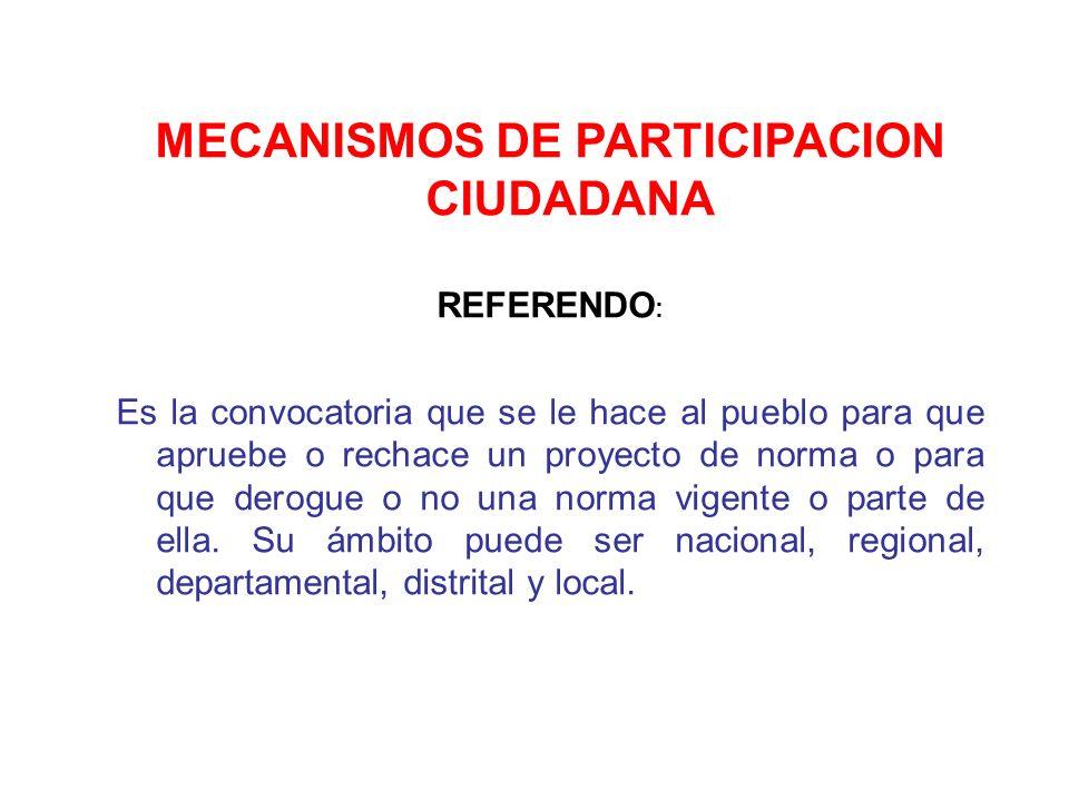 MECANISMOS DE PARTICIPACION CIUDADANA REFERENDO : Es la convocatoria que se le hace al pueblo para que apruebe o rechace un proyecto de norma o para q