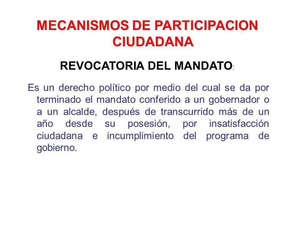 MECANISMOS DE PARTICIPACION CIUDADANA REVOCATORIA DEL MANDATO : Es un derecho político por medio del cual se da por terminado el mandato conferido a u