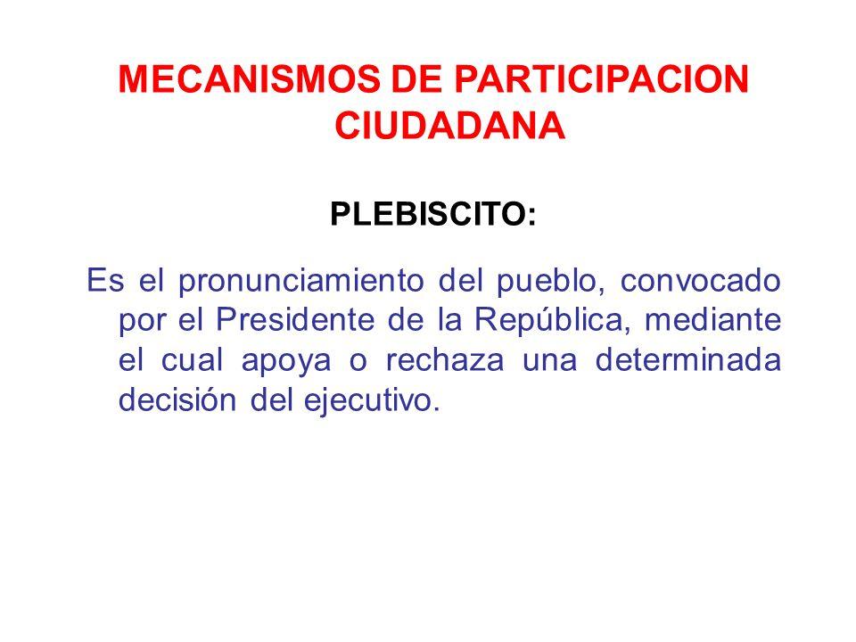 MECANISMOS DE PARTICIPACION CIUDADANA PLEBISCITO: Es el pronunciamiento del pueblo, convocado por el Presidente de la República, mediante el cual apoy