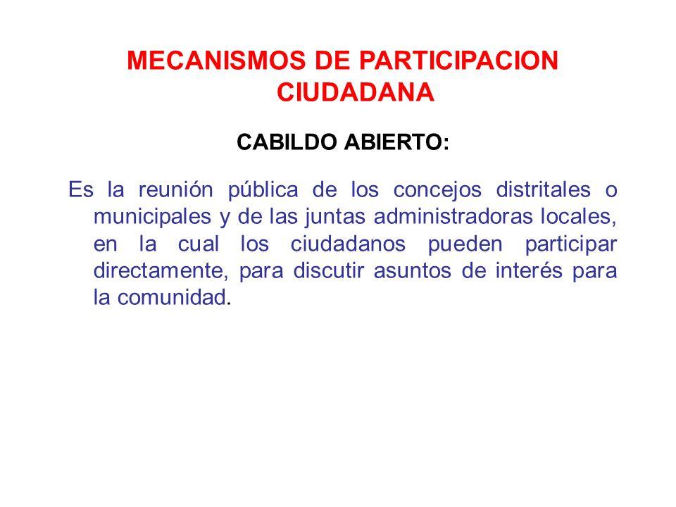 MECANISMOS DE PARTICIPACION CIUDADANA CABILDO ABIERTO: Es la reunión pública de los concejos distritales o municipales y de las juntas administradoras