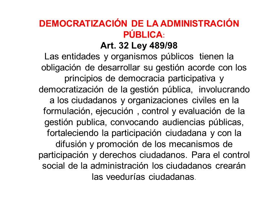 DEMOCRATIZACIÓN DE LA ADMINISTRACIÓN PÚBLICA : Art. 32 Ley 489/98 Las entidades y organismos públicos tienen la obligación de desarrollar su gestión a