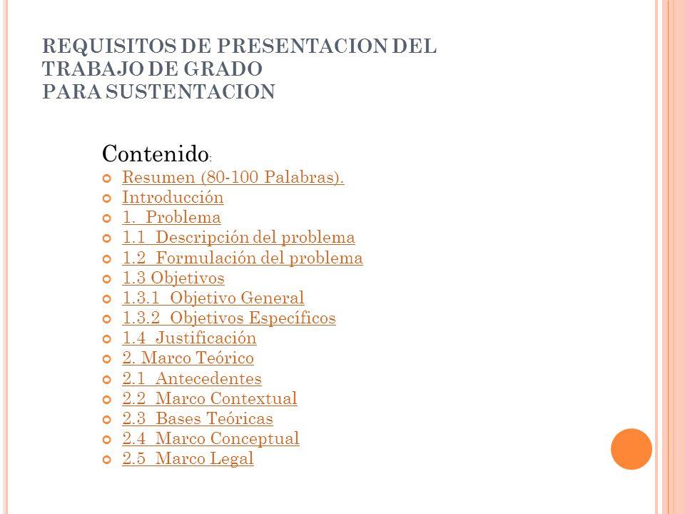 REQUISITOS DE PRESENTACION DEL TRABAJO DE GRADO PARA SUSTENTACION Contenido : Resumen (80-100 Palabras). Introducción 1. Problema 1.1 Descripción del