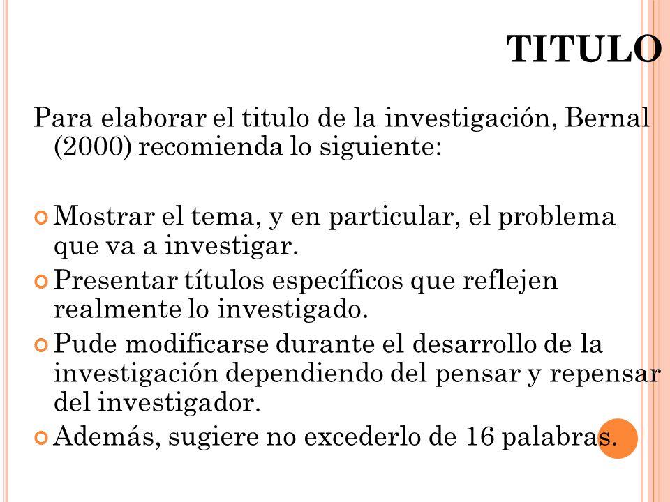 TITULO Para elaborar el titulo de la investigación, Bernal (2000) recomienda lo siguiente: Mostrar el tema, y en particular, el problema que va a inve