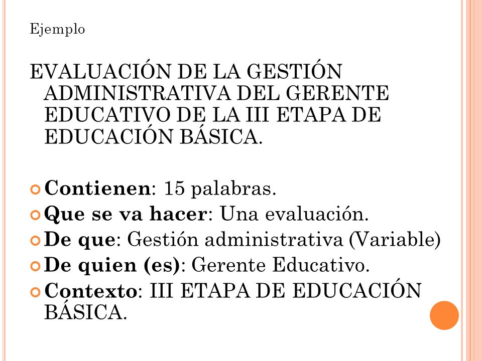 Ejemplo EVALUACIÓN DE LA GESTIÓN ADMINISTRATIVA DEL GERENTE EDUCATIVO DE LA III ETAPA DE EDUCACIÓN BÁSICA. Contienen : 15 palabras. Que se va hacer :