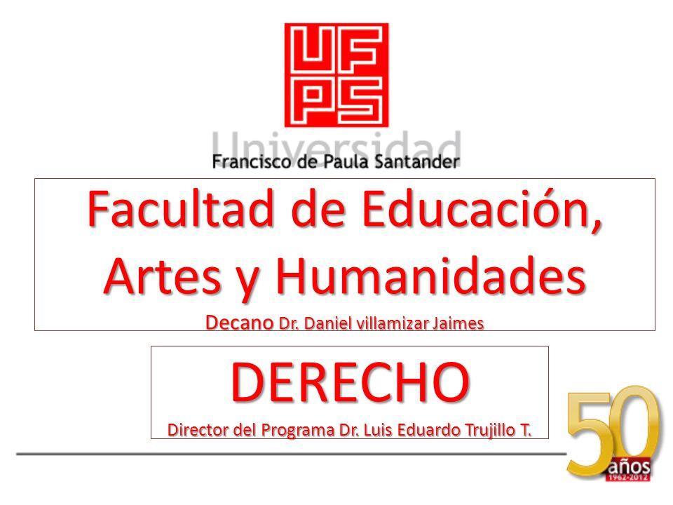 Facultad de Educación, Artes y Humanidades Decano Dr. Daniel villamizar Jaimes DERECHO Director del Programa Dr. Luis Eduardo Trujillo T.