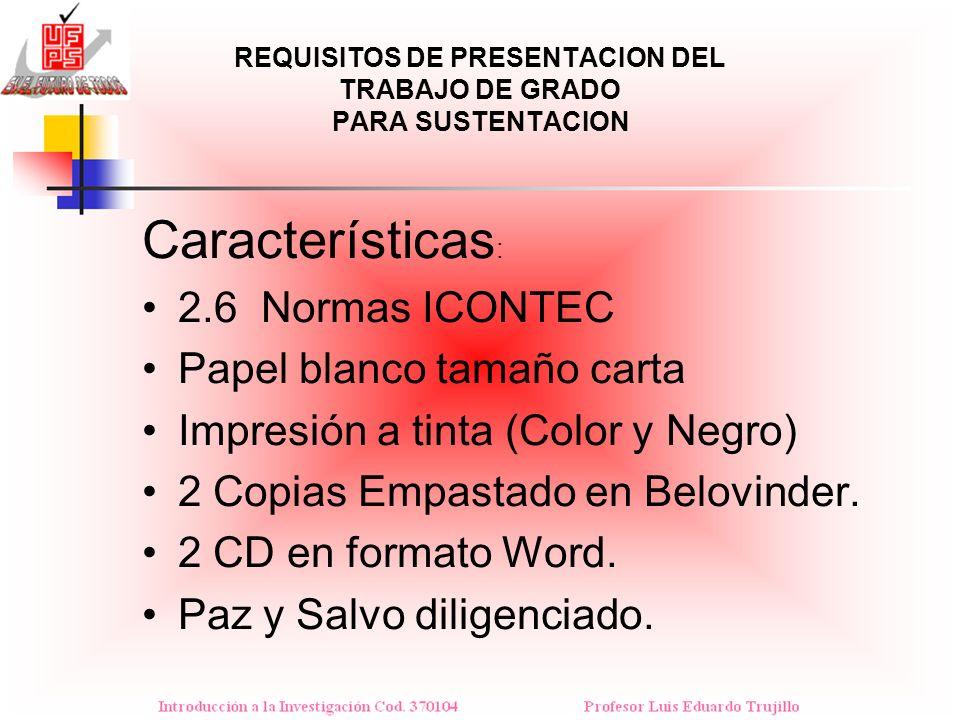 REQUISITOS DE PRESENTACION DEL TRABAJO DE GRADO PARA SUSTENTACION Características : 2.6 Normas ICONTEC Papel blanco tamaño carta Impresión a tinta (Co