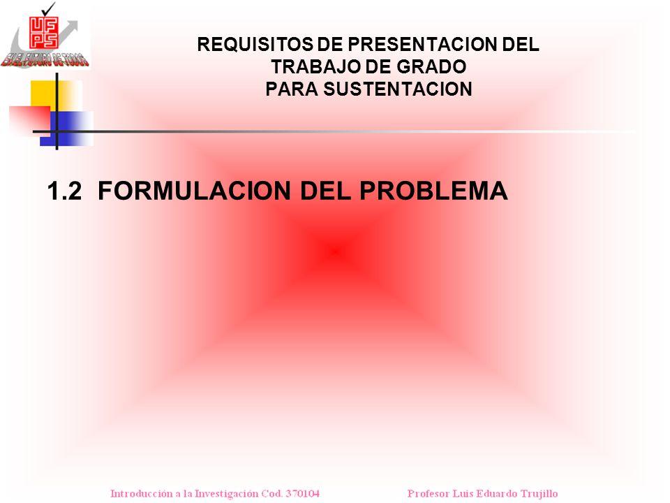 REQUISITOS DE PRESENTACION DEL TRABAJO DE GRADO PARA SUSTENTACION 1.2 FORMULACION DEL PROBLEMA