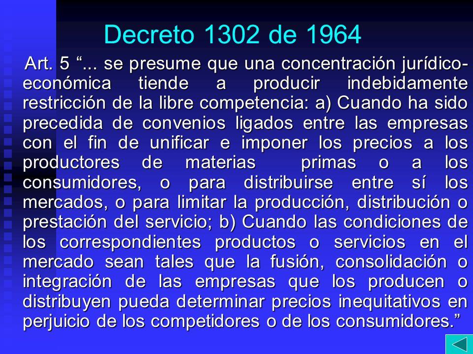 Decreto 1302 de 1964 Art. 5... se presume que una concentración jurídico- económica tiende a producir indebidamente restricción de la libre competenci
