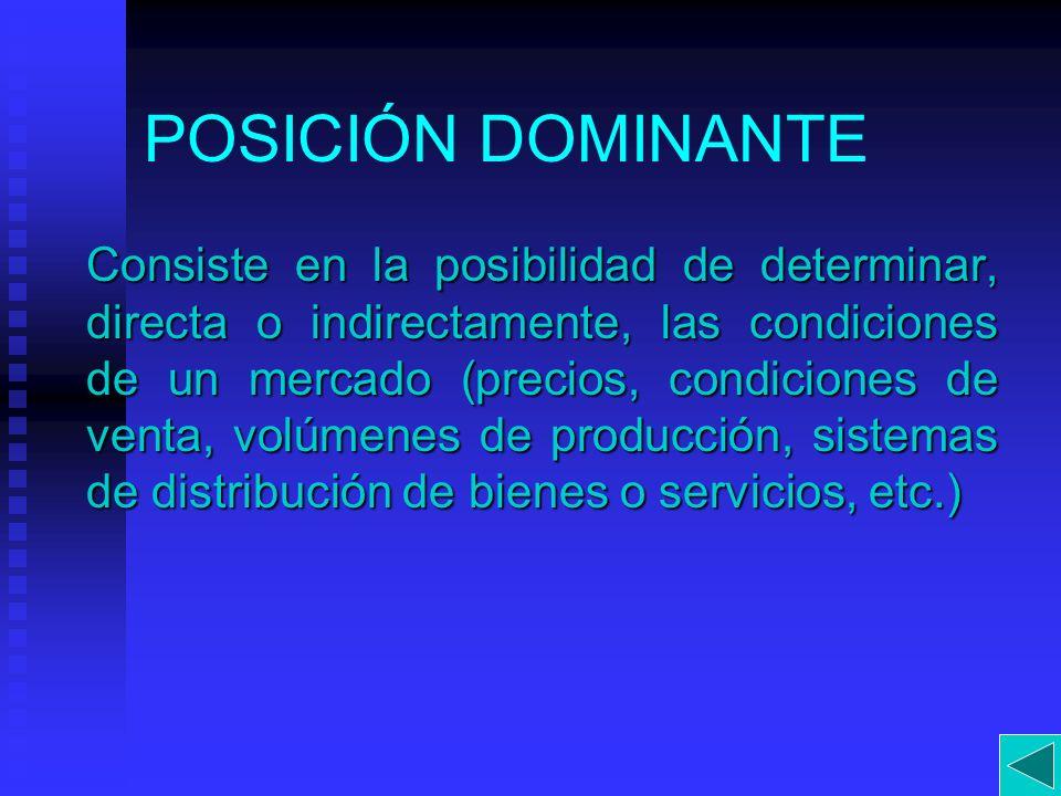 POSICIÓN DOMINANTE Consiste en la posibilidad de determinar, directa o indirectamente, las condiciones de un mercado (precios, condiciones de venta, v