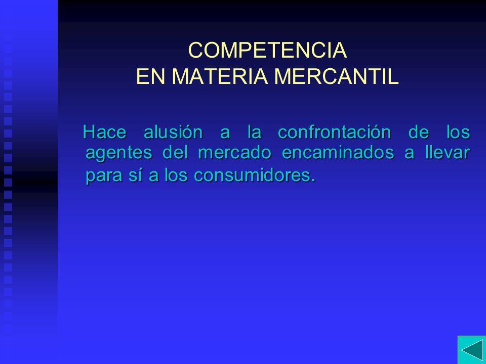 COMPETENCIA EN MATERIA MERCANTIL Hace alusión a la confrontación de los agentes del mercado encaminados a llevar para sí a los consumidores. Hace alus